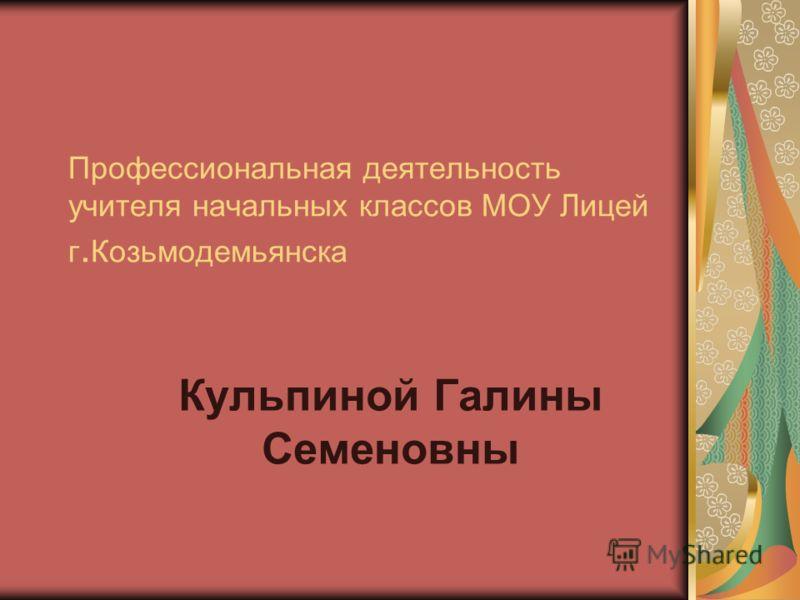 Профессиональная деятельность учителя начальных классов МОУ Лицей г. Козьмодемьянска Кульпиной Галины Семеновны