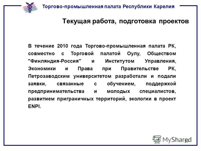 Торгово-промышленная палата Республики Карелия 20 Текущая работа, подготовка проектов В течение 2010 года Торгово-промышленная палата РК, совместно с Торговой палатой Оулу, Обществом