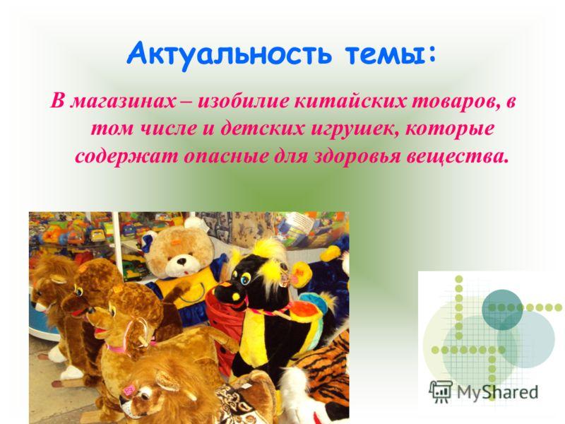 Актуальность темы: В магазинах – изобилие китайских товаров, в том числе и детских игрушек, которые содержат опасные для здоровья вещества.