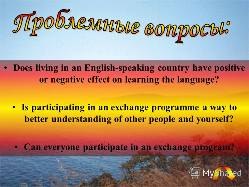 Does living in an English-speaking country have positive or negative effect on learning the language? Is participating in an exchange programme a way to better understanding of other people and yourself? Can everyone participate in an exchange progra