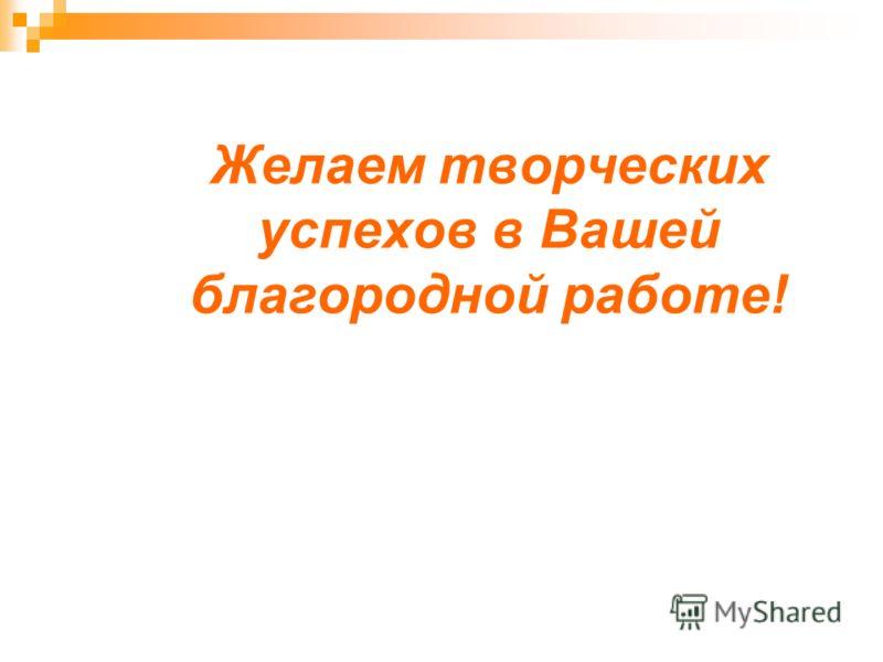 Желаем творческих успехов в Вашей благородной работе!