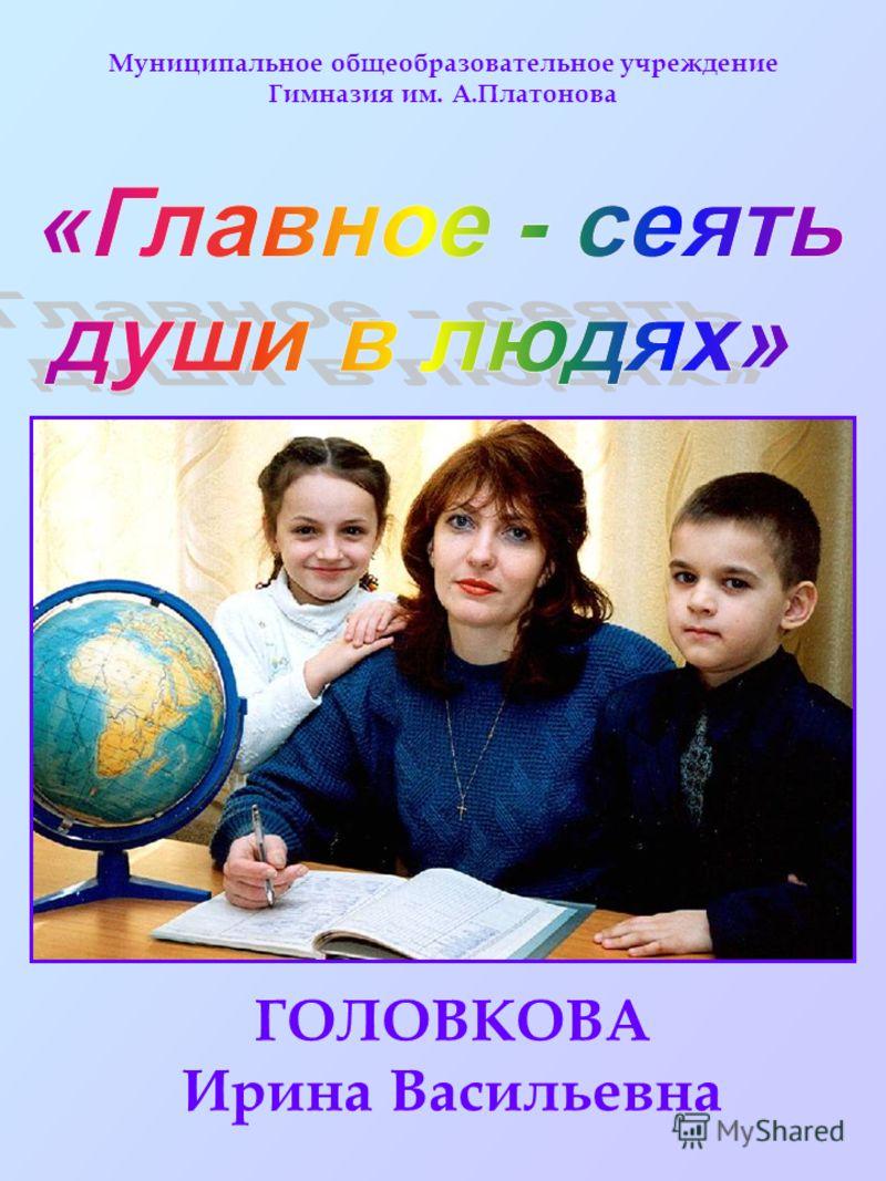 Муниципальное общеобразовательное учреждение Гимназия им. А.Платонова ГОЛОВКОВА Ирина Васильевна