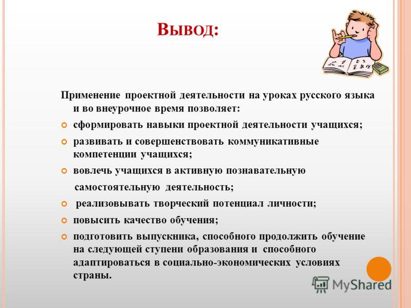 В ЫВОД : Применение проектной деятельности на уроках русского языка и во внеурочное время позволяет: сформировать навыки проектной деятельности учащихся; развивать и совершенствовать коммуникативные компетенции учащихся; вовлечь учащихся в активную п