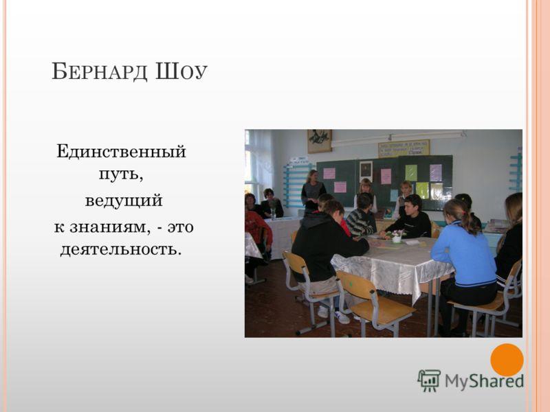 Б ЕРНАРД Ш ОУ Единственный путь, ведущий к знаниям, - это деятельность.