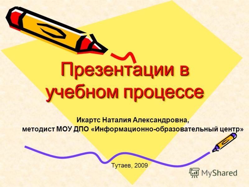 Презентации в учебном процессе Икартс Наталия Александровна, » методист МОУ ДПО «Информационно-образовательный центр» Тутаев, 2009