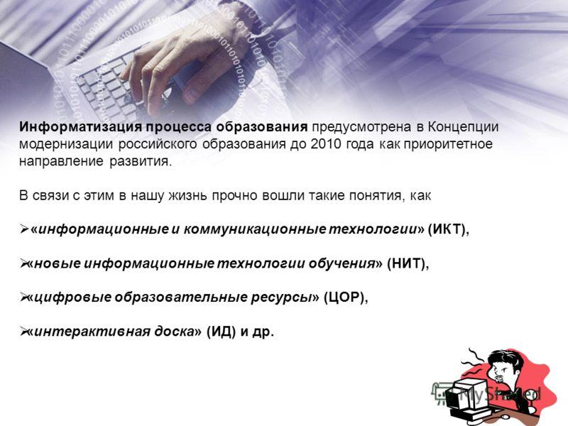 Информатизация процесса образования предусмотрена в Концепции модернизации российского образования до 2010 года как приоритетное направление развития. В связи с этим в нашу жизнь прочно вошли такие понятия, как «информационные и коммуникационные техн