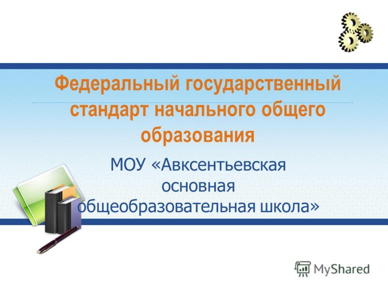 Федеральный государственный стандарт начального общего образования МОУ «Авксентьевская основная общеобразовательная школа»