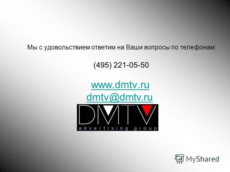 Мы с удовольствием ответим на Ваши вопросы по телефонам: (495) 221-05-50 www.dmtv.ru dmtv@dmtv.ru