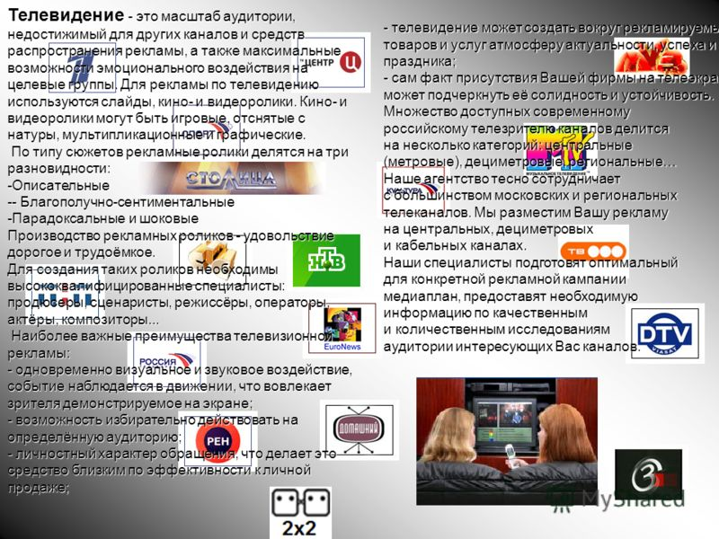 Телевидение - это масштаб аудитории, недостижимый для других каналов и средств распространения рекламы, а также максимальные возможности эмоционального воздействия на целевые группы. Для рекламы по телевидению используются слайды, кино- и видеоролики