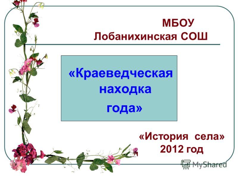 МБОУ Лобанихинская СОШ «Краеведческая находка года» «История села» 2012 год