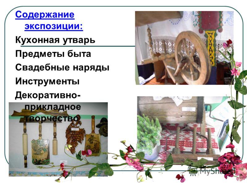 Содержание экспозиции: Кухонная утварь Предметы быта Свадебные наряды Инструменты Декоративно- прикладное творчество