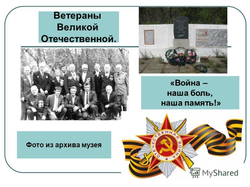 «Война – наша боль, наша память!» Ветераны Великой Отечественной. Фото из архива музея