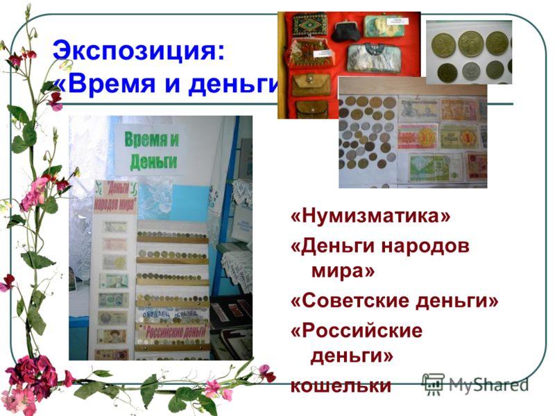 Экспозиция: «Время и деньги» «Нумизматика» «Деньги народов мира» «Советские деньги» «Российские деньги» кошельки