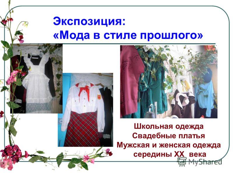 Экспозиция: «Мода в стиле прошлого» Школьная одежда Свадебные платья Мужская и женская одежда середины XX века