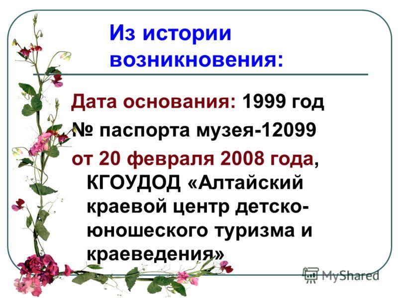Из истории возникновения: Дата основания: 1999 год паспорта музея-12099 от 20 февраля 2008 года, КГОУДОД «Алтайский краевой центр детско- юношеского туризма и краеведения»