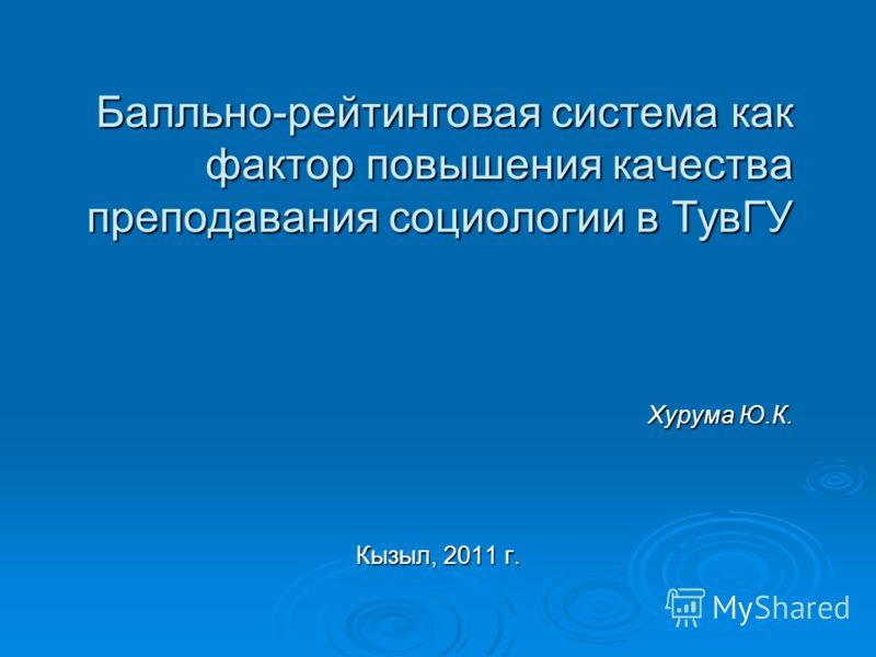 Балльно-рейтинговая система как фактор повышения качества преподавания социологии в ТувГУ Хурума Ю.К. Кызыл, 2011 г.