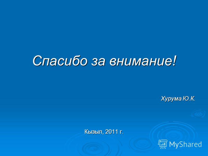 Спасибо за внимание! Хурума Ю.К. Кызыл, 2011 г.
