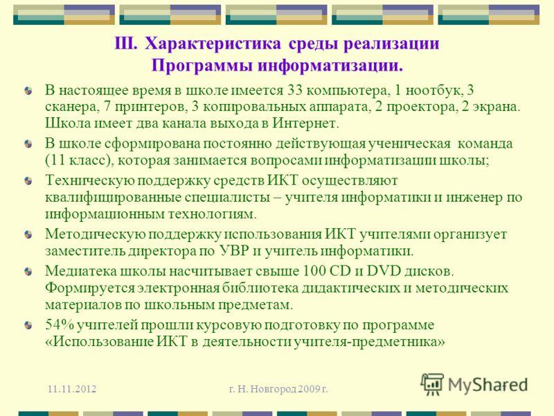 11.11.2012 г. Н. Новгород 2009 г.7 III. Характеристика среды реализации Программы информатизации. В настоящее время в школе имеется 33 компьютера, 1 ноотбук, 3 сканера, 7 принтеров, 3 копировальных аппарата, 2 проектора, 2 экрана. Школа имеет два кан