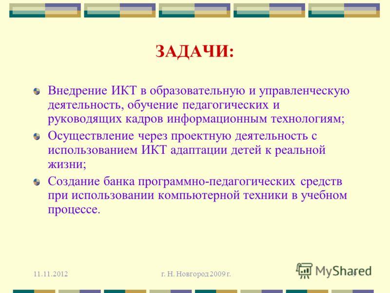 11.11.2012 г. Н. Новгород 2009 г.9 ЗАДАЧИ: Внедрение ИКТ в образовательную и управленческую деятельность, обучение педагогических и руководящих кадров информационным технологиям; Осуществление через проектную деятельность с использованием ИКТ адаптац