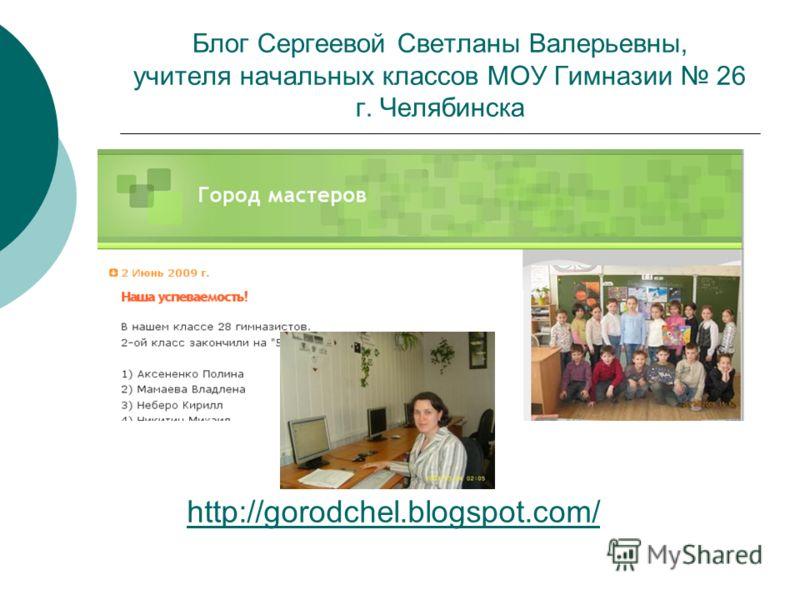 http://gorodchel.blogspot.com/ Блог Сергеевой Светланы Валерьевны, учителя начальных классов МОУ Гимназии 26 г. Челябинска