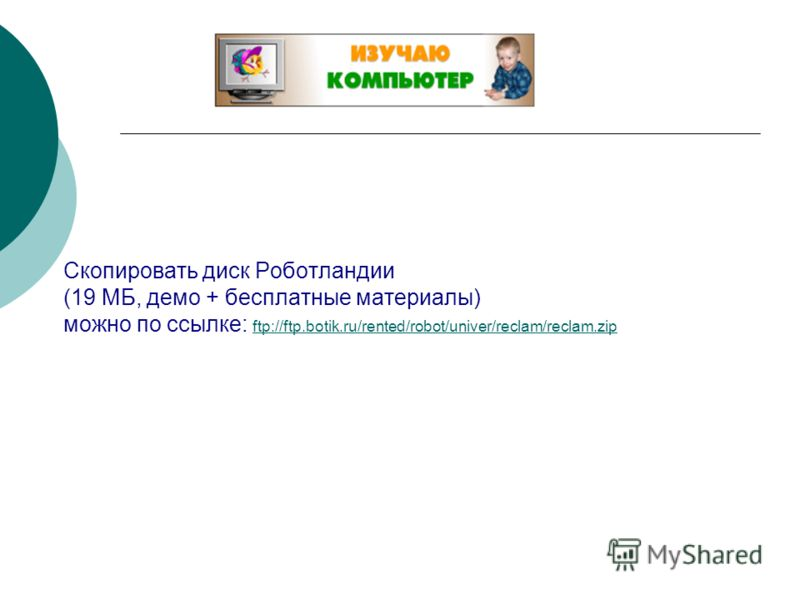 Скопировать диск Роботландии (19 МБ, демо + бесплатные материалы) можно по ссылке: ftp://ftp.botik.ru/rented/robot/univer/reclam/reclam.zip ftp://ftp.botik.ru/rented/robot/univer/reclam/reclam.zip
