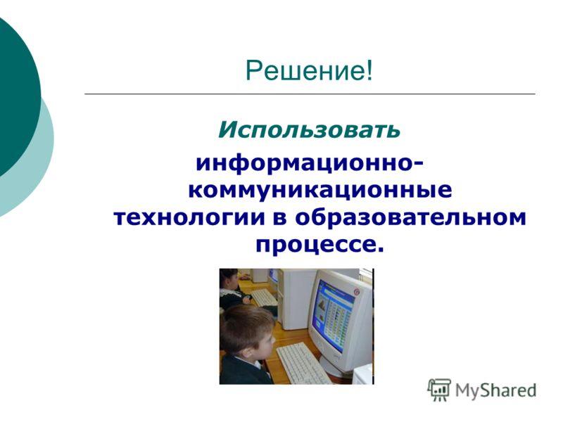 Решение! Использовать информационно- коммуникационные технологии в образовательном процессе.
