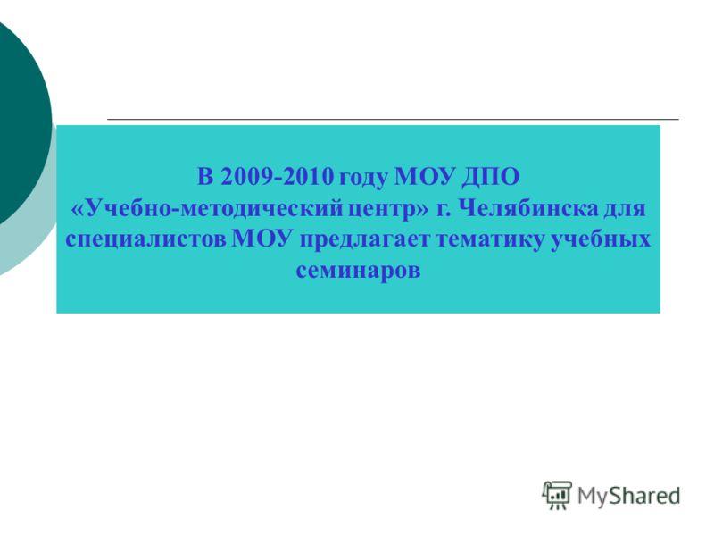 В 2009-2010 году МОУ ДПО «Учебно-методический центр» г. Челябинска для специалистов МОУ предлагает тематику учебных семинаров