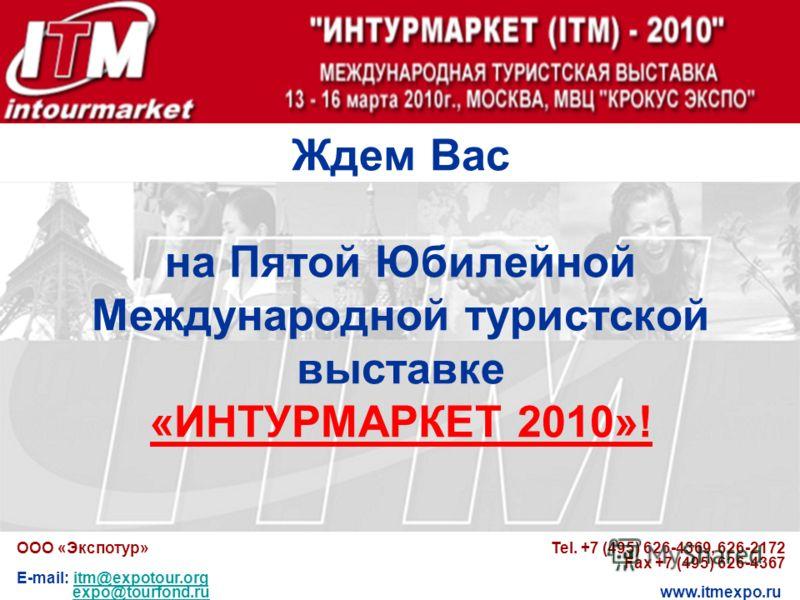Ждем Вас на Пятой Юбилейной Международной туристской выставке «ИНТУРМАРКЕТ 2010»! ООО «Экспотур» Tel. +7 (495) 626-4369, 626-2172 Fax +7 (495) 626-4367 E-mail: itm@expotour.orgitm@expotour.org expo@tourfond.ru www.itmexpo.ruexpo@tourfond.ru