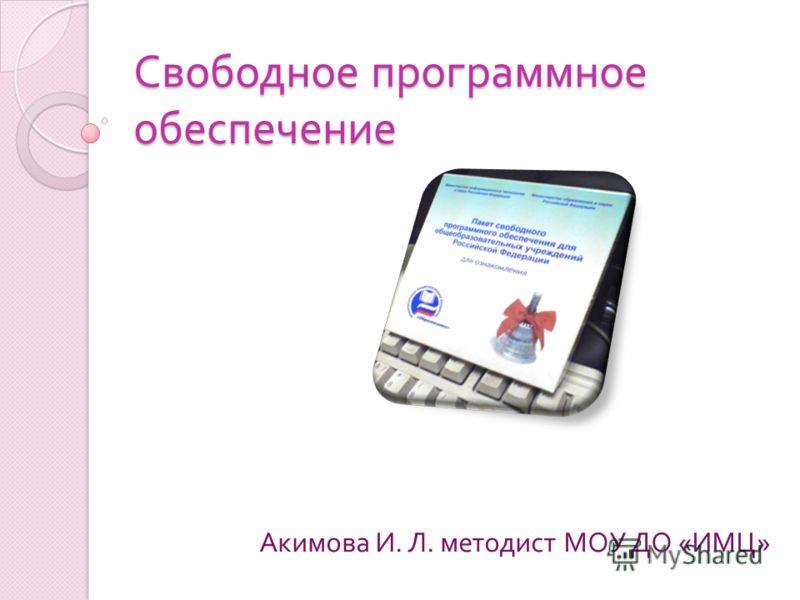 Свободное программное обеспечение Акимова И. Л. методист МОУ ДО « ИМЦ »