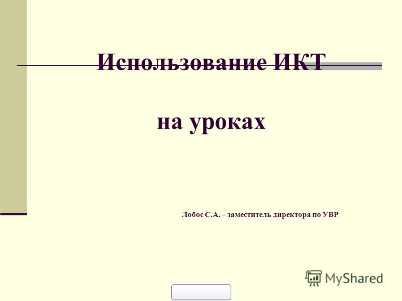 Использование ИКТ на уроках Лобос С.А. – заместитель директора по УВР