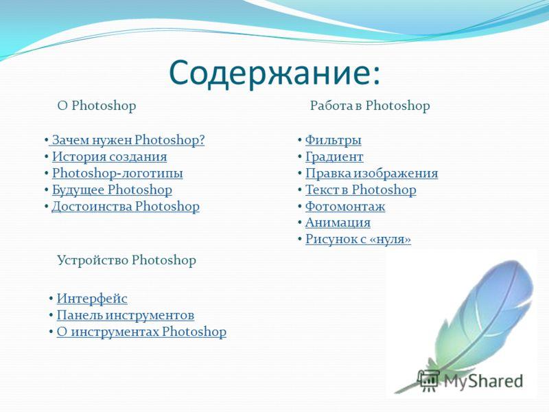 Содержание: Зачем нужен Photoshop? История создания Photoshop-логотипы Будущее Photoshop Достоинства Photoshop О Photoshop Устройство Photoshop Интерфейс Панель инструментов О инструментах Photoshop Работа в Photoshop Фильтры Градиент Правка изображе