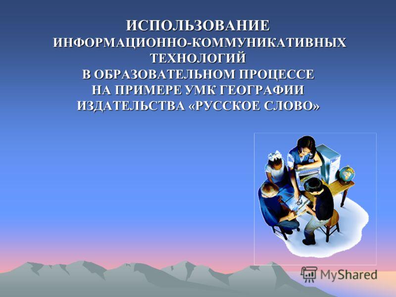 ИСПОЛЬЗОВАНИЕ ИНФОРМАЦИОННО-КОММУНИКАТИВНЫХ ТЕХНОЛОГИЙ В ОБРАЗОВАТЕЛЬНОМ ПРОЦЕССЕ НА ПРИМЕРЕ УМК ГЕОГРАФИИ ИЗДАТЕЛЬСТВА «РУССКОЕ СЛОВО»