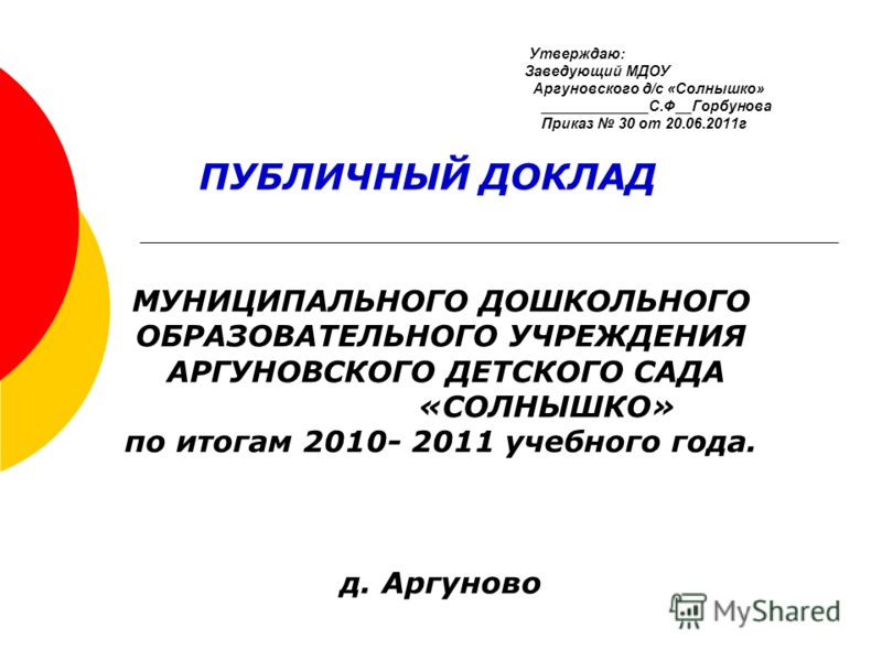 Утверждаю: Заведующий МДОУ Аргуновского д/с «Солнышко» _____________С.Ф__Горбунова Приказ 30 от 20.06.2011г ПУБЛИЧНЫЙ ДОКЛАД МУНИЦИПАЛЬНОГО ДОШКОЛЬНОГО ОБРАЗОВАТЕЛЬНОГО УЧРЕЖДЕНИЯ АРГУНОВСКОГО ДЕТСКОГО САДА «СОЛНЫШКО» по итогам 2010- 2011 учебного го