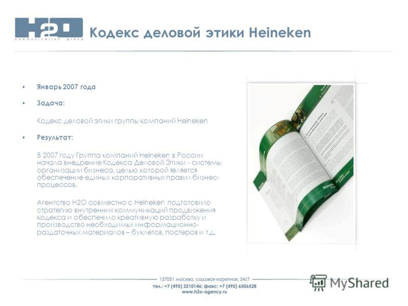 Кодекс деловой этики Heineken Январь 2007 года Задача: Кодекс деловой этики группы компаний Heineken Результат: В 2007 году Группа компаний Heineken в России начала внедрение Кодекса Деловой Этики - системы организации бизнеса, целью которой является