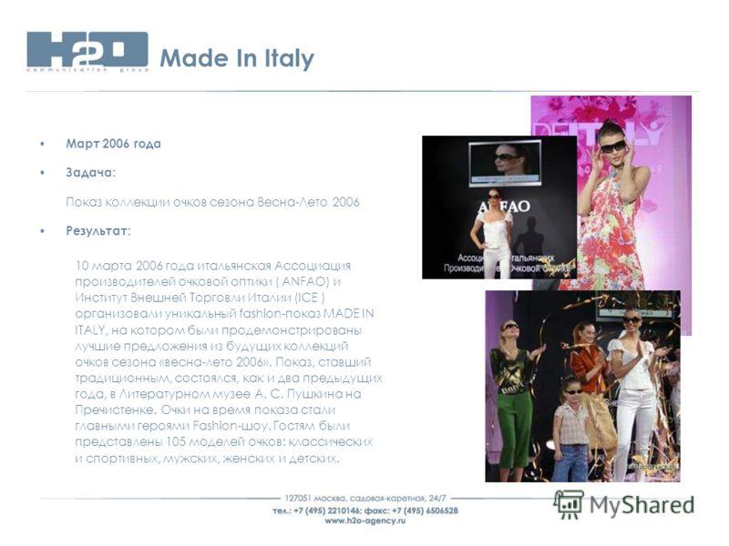 Made In Italy Март 2006 года Задача: Показ коллекции очков сезона Весна-Лето 2006 Результат: 10 марта 2006 года итальянская Ассоциация производителей очковой оптики ( ANFAO) и Институт Внешней Торговли Италии (ICE ) организовали уникальный fashion-по