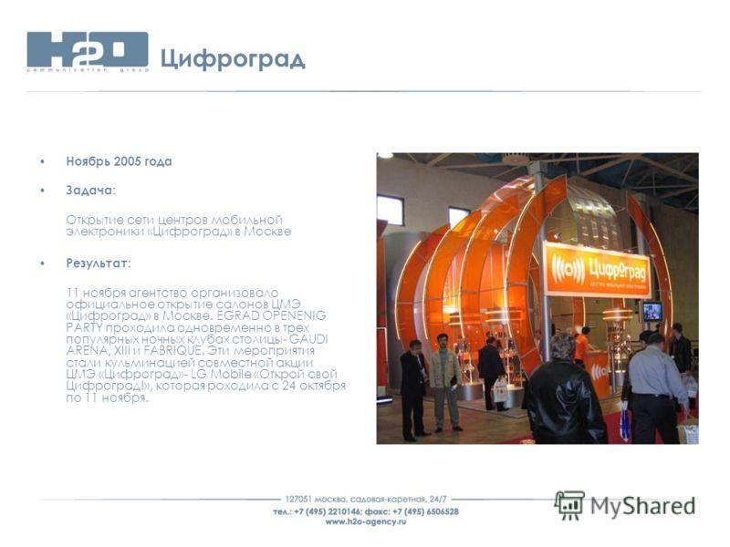 Цифроград Ноябрь 2005 года Задача: Открытие сети центров мобильной электроники «Цифроград» в Москве Результат: 11 ноября агентство организовало официальное открытие салонов ЦМЭ «Цифроград» в Москве. EGRAD OPENENIG PARTY проходила одновременно в трех