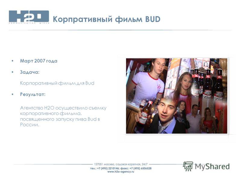 Корпративный фильм BUD Март 2007 года Задача: Корпоративный фильм для Bud Результат: Агентство Н2О осуществило съемку корпоративного фильма, посвященного запуску пива Bud в России.