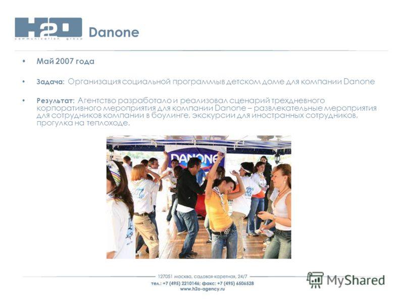 Danone Май 2007 года Задача: Организация социальной программыв детском доме для компании Danone Результат: Агентство разработало и реализовал сценарий трехдневного корпоративного мероприятия для компании Danone – развлекательные мероприятия для сотру