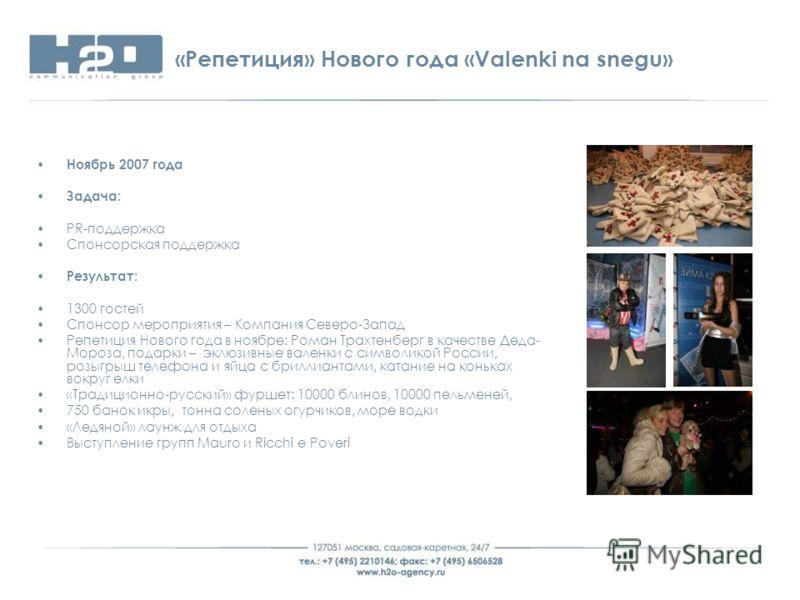 «Репетиция» Нового года «Valenki na snegu» Ноябрь 2007 года Задача: PR-поддержка Спонсорская поддержка Результат: 1300 гостей Спонсор мероприятия – Компания Северо-Запад Репетиция Нового года в ноябре: Роман Трахтенберг в качестве Деда- Мороза, подар