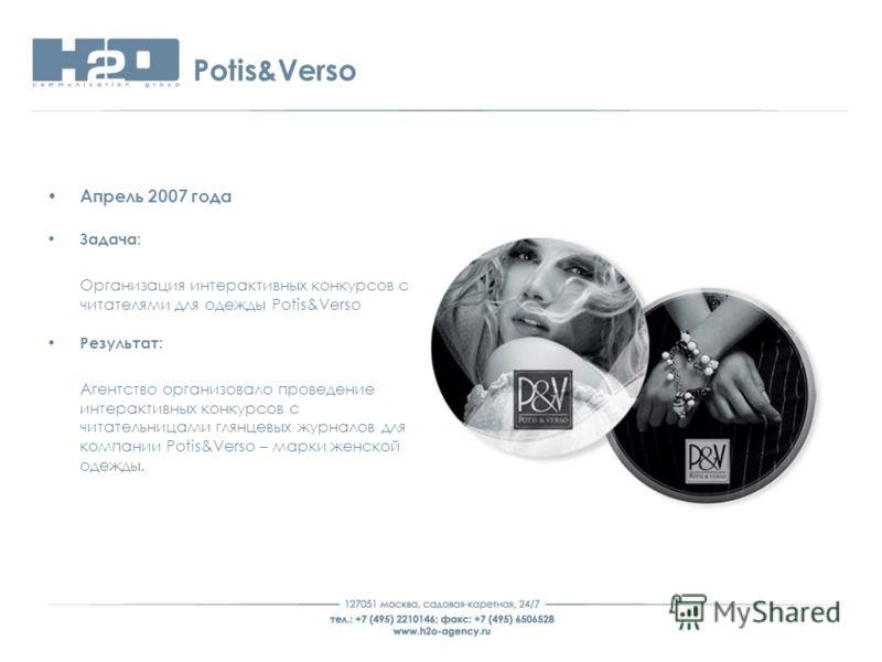 Potis&Verso Апрель 2007 года Задача: Организация интерактивных конкурсов с читателями для одежды Potis&Verso Результат: Агентство организовало проведение интерактивных конкурсов с читательницами глянцевых журналов для компании Potis&Verso – марки жен