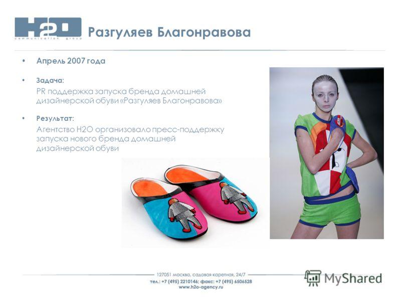 Разгуляев Благонравова Апрель 2007 года Задача: PR поддержка запуска бренда домашней дизайнерской обуви «Разгуляев Благонравова» Результат: Агентство Н2О организовало пресс-поддержку запуска нового бренда домашней дизайнерской обуви