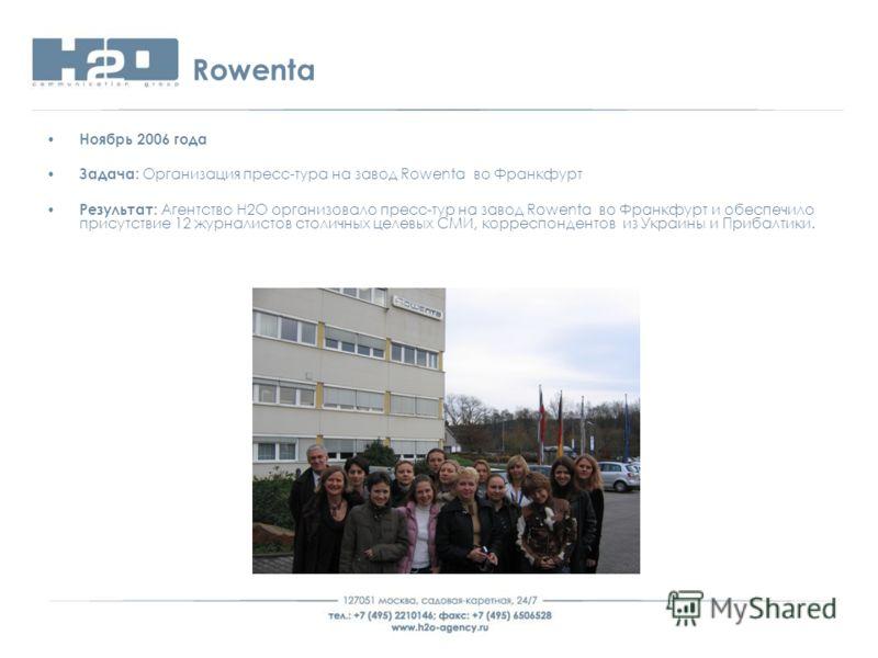 Rowenta Ноябрь 2006 года Задача: Организация пресс-тура на завод Rowenta во Франкфурт Результат: Агентство Н2О организовало пресс-тур на завод Rowenta во Франкфурт и обеспечило присутствие 12 журналистов столичных целевых СМИ, корреспондентов из Укра