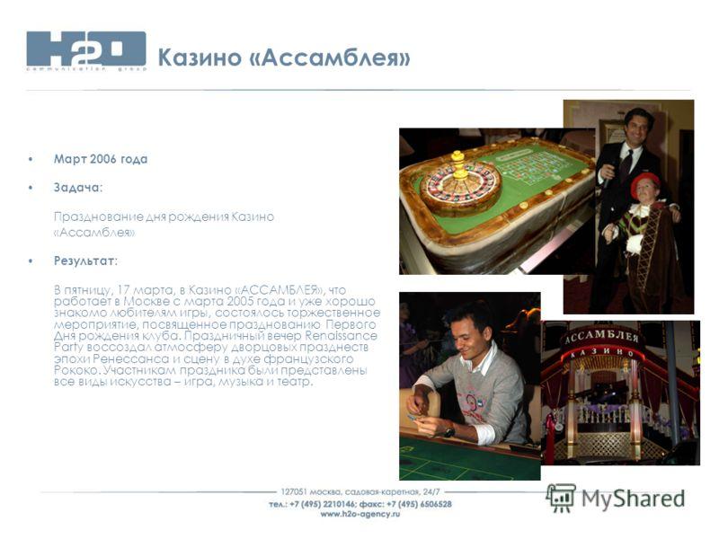 Казино «Ассамблея» Март 2006 года Задача: Празднование дня рождения Казино «Ассамблея» Результат: В пятницу, 17 марта, в Казино «АССАМБЛЕЯ», что работает в Москве с марта 2005 года и уже хорошо знакомо любителям игры, состоялось торжественное меропри