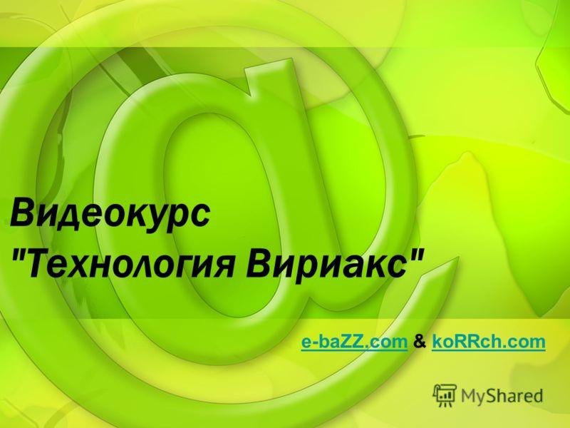 Видеокурс Технология Вириакс e-baZZ.come-baZZ.com & koRRch.comkoRRch.com