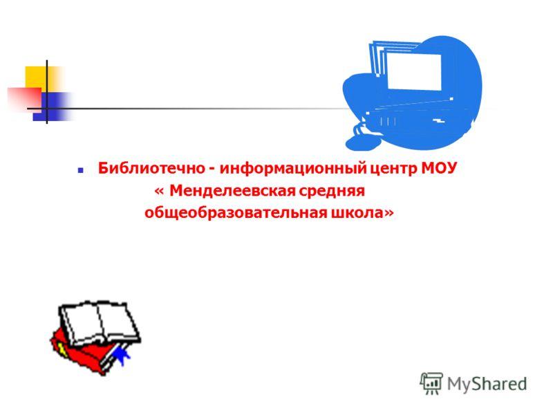 Библиотечно - информационный центр МОУ « Менделеевская средняя общеобразовательная школа»