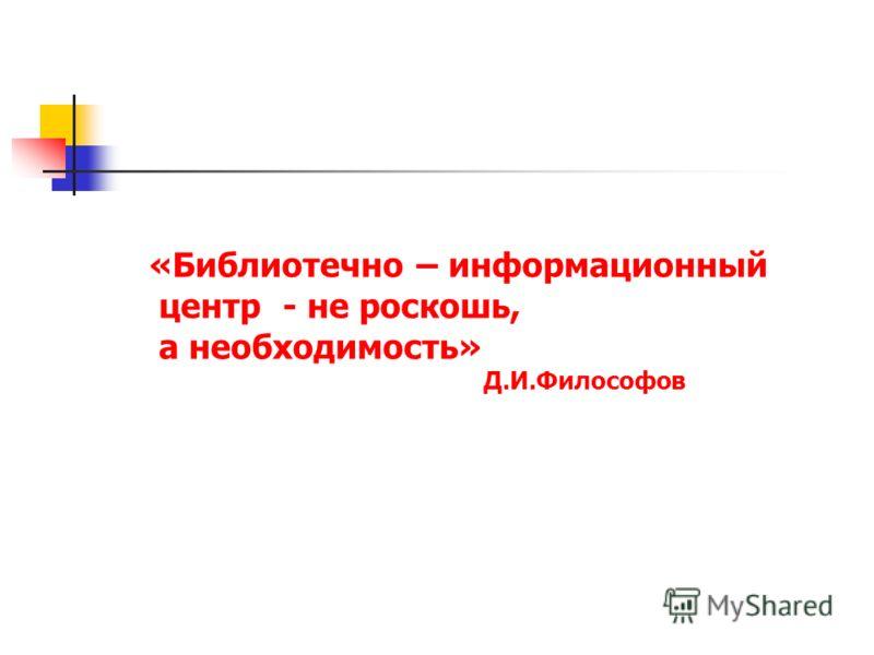 «Библиотечно – информационный центр - не роскошь, а необходимость» Д.И.Философов