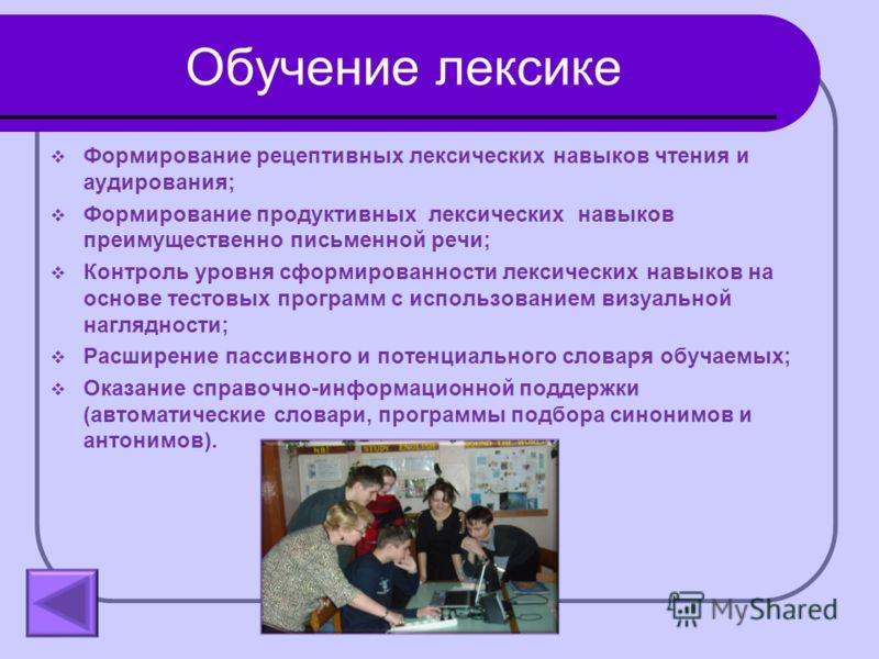 Обучение лексике Формирование рецептивных лексических навыков чтения и аудирования; Формирование продуктивных лексических навыков преимущественно письменной речи; Контроль уровня сформированности лексических навыков на основе тестовых программ с испо