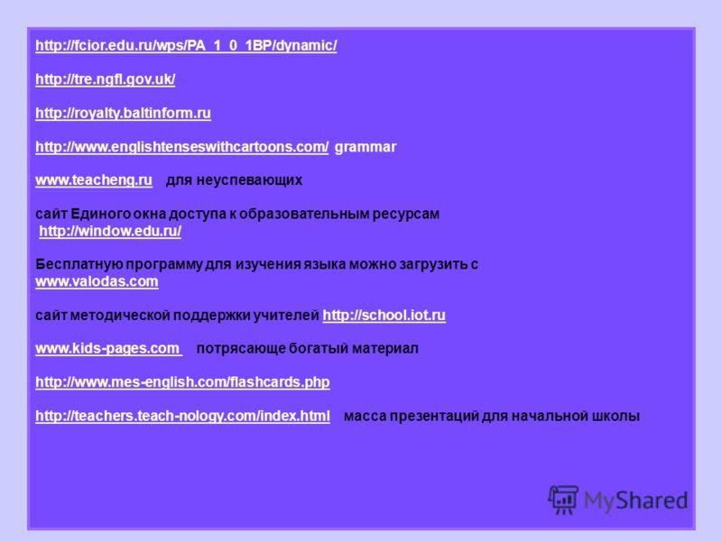 http://fcior.edu.ru/wps/PA_1_0_1BP/dynamic/ http://tre.ngfl.gov.uk/ http://royalty.baltinform.ru http://www.englishtenseswithcartoons.com/http://www.englishtenseswithcartoons.com/ grammar www.teacheng.ruwww.teacheng.ru для неуспевающих сайт Единого о