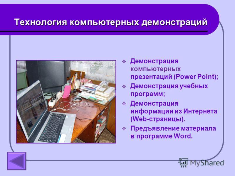 Технология компьютерных демонстраций Демонстрация компьютерных презентаций (Power Point); Демонстрация учебных программ; Демонстрация информации из Интернета (Web-страницы). Предъявление материала в программе Word.