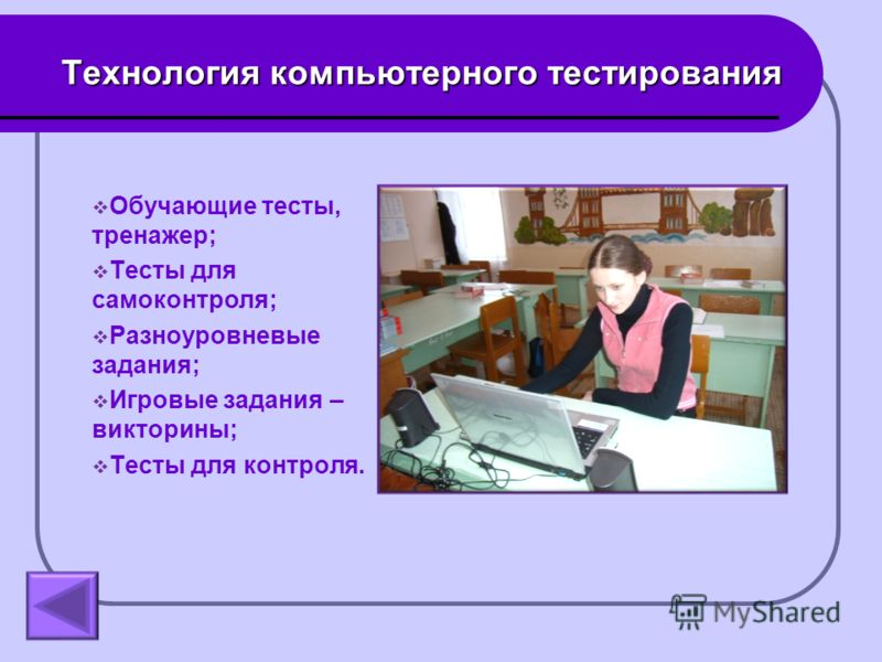 Технология компьютерного тестирования Обучающие тесты, тренажер; Тесты для самоконтроля; Разноуровневые задания; Игровые задания – викторины; Тесты для контроля.